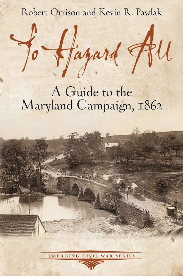 To Hazard All: A Guide to the Maryland Campaign, 1862