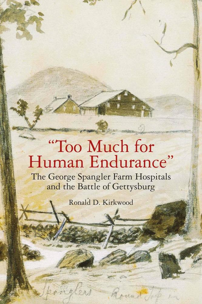 too Much for Human Endurance: The George Spangler Farm Hospitals and the Battle of Gettysburg