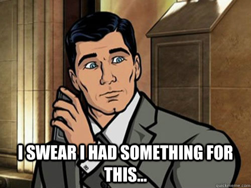 "Sterling Archer: ""I swear I had something for this."""