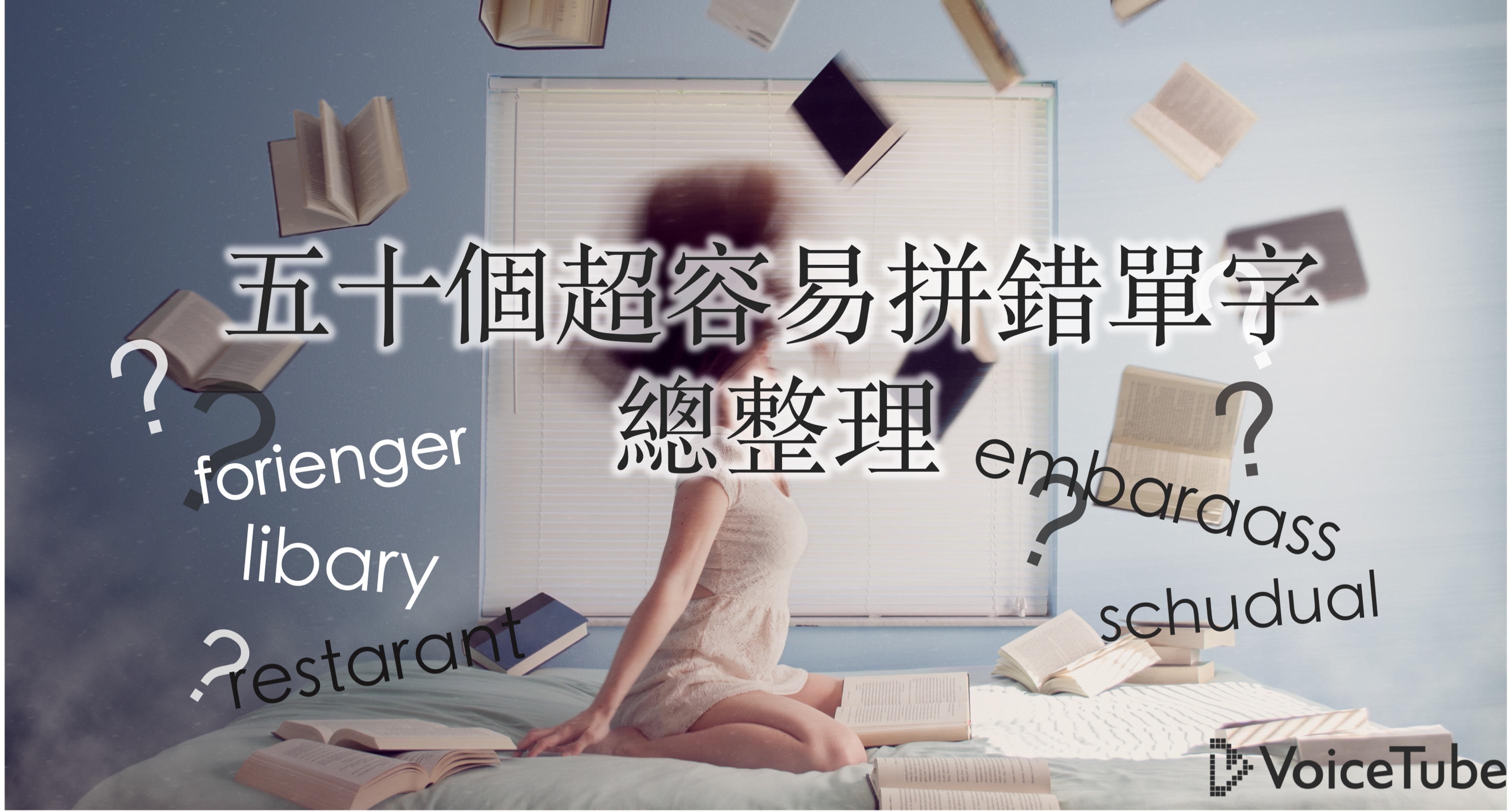 「好想認識 foriegner!」好像哪裡怪怪的?超容易背錯的 50 個英文單字總複習
