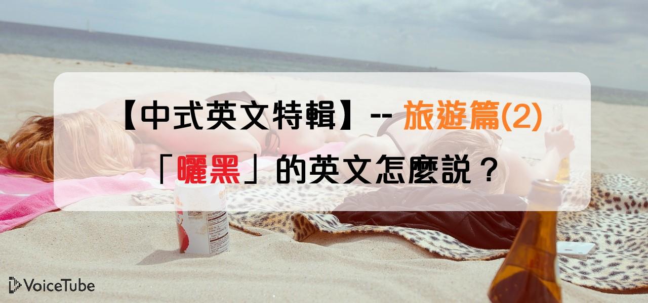 「曬黑」的英文怎麼說?【中式英文特輯】150 個你會講錯的英文日常用語--旅遊篇 (2)