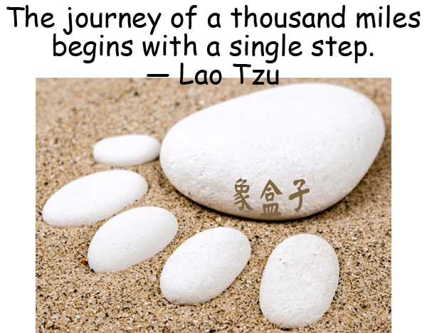 The journey of a thousand miles begins with a single step. Lao Tzu 千里之行始於足下 老子