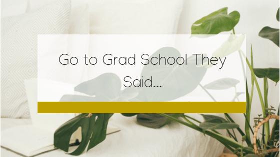 Go to Grad School They Said…