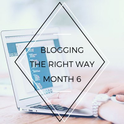 Blogging the Right Way – 6 Months