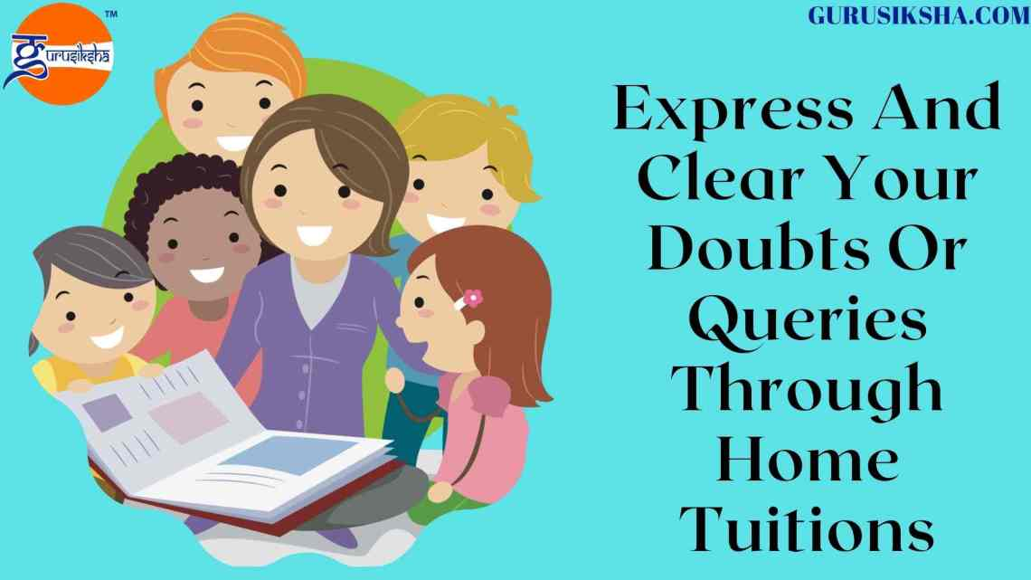Express And Clear Your Doubts Or Queries Through Home Tuitions