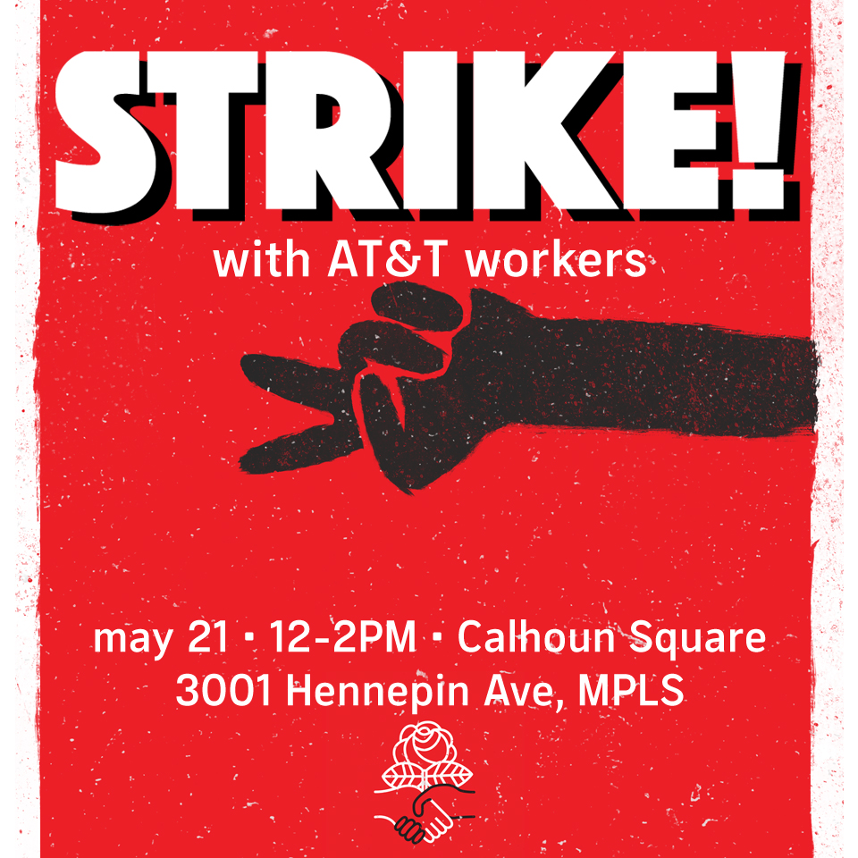 STRIKE! With AT&T Workers May 21 - 12-2PM Calhoun Square 3001 Hennepin Ave, MPLS