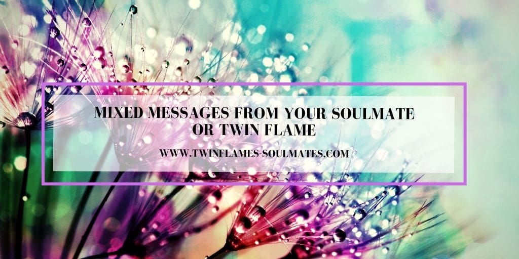 Mixed Messages From Your Soulmate or Twin Flame