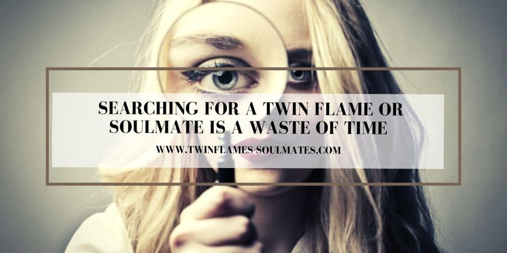 Searching for a Twin Flame Or Soulmate is a Waste of Time