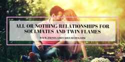 All or Nothing Relationships for Soulmates and Twin Flames