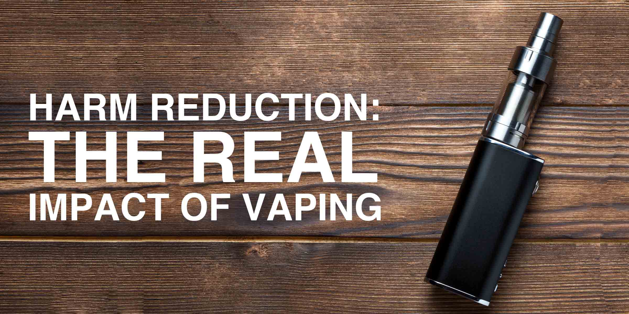 Harm Reduction The Real Impact Of Vaping