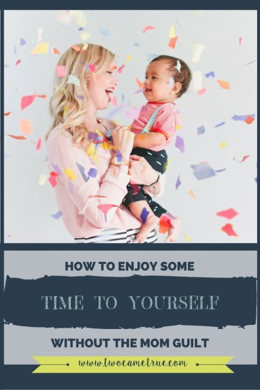 HOW TO ENJOY SOME TIME TO YOURSELF WITHOUT THE MOM GUILT