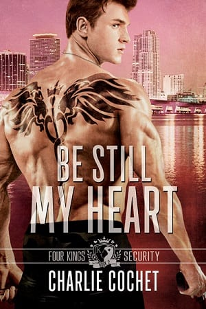 Be Still My Heart (Four Kings Security Book 2) by Charlie Cochet: EXCLUSIVE Excerpt, New Release Review and Giveaway