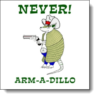 "NEVER! Arm-A-Dillo This design earns it's place among Tony's Favorites because when I saw it I literally BURST out laughing. GUFFAWED even! Cackled. The best part will be watching other people's faces when they see your shirt, or mug or... This design is so punny it is painful! If you don't burst out laughing when you see this then mosey along 'cuz this here shirt ain't fer you. The design features a cartoon armadillo totin a six guy and a big buckle With it's red white and blue colors in the design it just screams ""Lone Star State"""