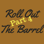 Roll Out the Barrel – Part 4!