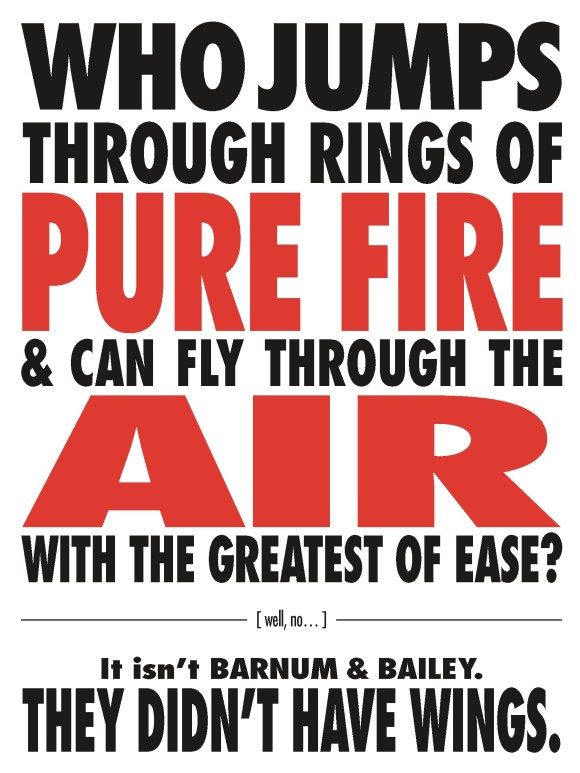 WHO JUMPS THROUGH RINGS OF PURE FIRE & CAN FLY THROUGH THE AIR WITH THE GREATEST OF EASE?