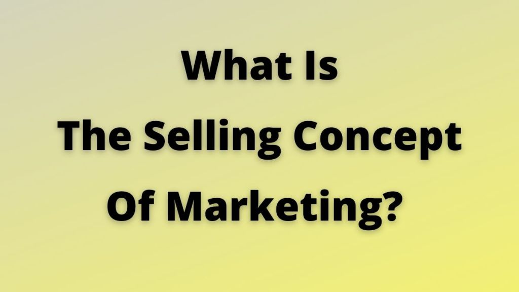 Selling Concept Of Marketing