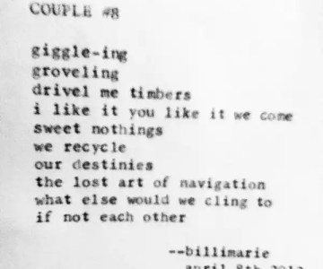 """""""Couple #8"""" by Billimarie Lubiano Robinson - """"giggle-ing / groveling / drivel me timbers / i like it you like it we come / sweet nothings / we recycle / our destinies / the lost art of navigation / what else would we cling to / if not each other"""" (Typewriter Poetry)"""