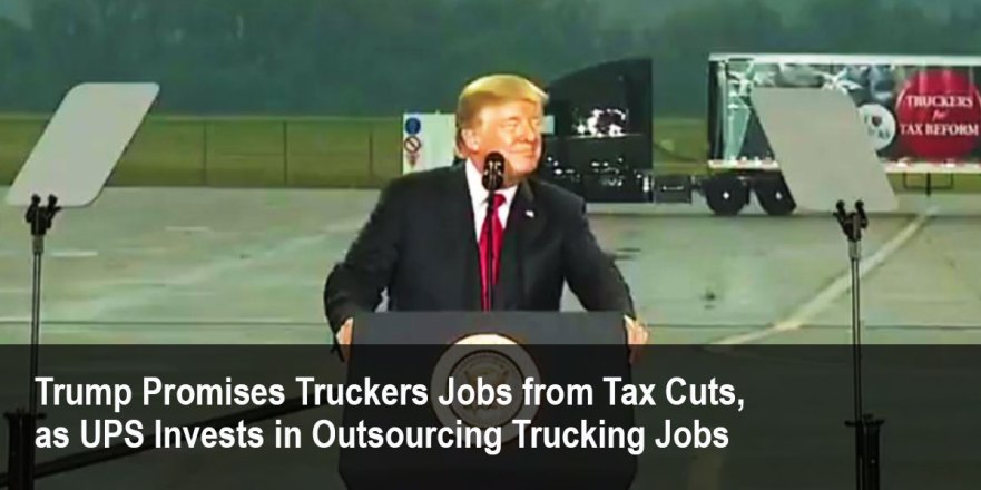 https://tytnetwork.com/2017/10/11/trump-promises-truckers-jobs-from-tax-cuts-as-ups-invests-in-outsourcing-trucking-jobs/