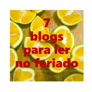 7 blogs que eu recomendo, pra conhecer nesse feriado.