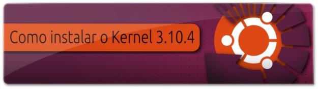 Como instalar o Linux Kernel 3.10.4