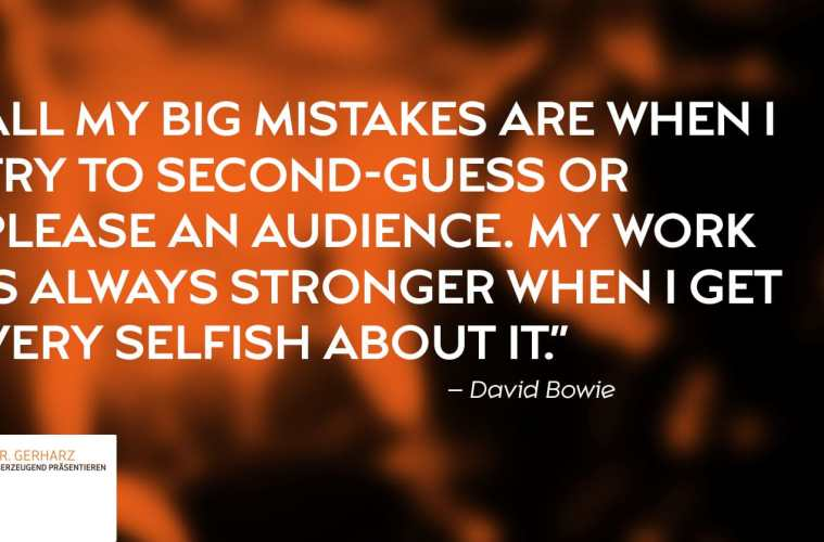 """""""All my big mistakes are when I try to second-guess or please an audience. My work is always stronger when I get very selfish about it."""" – David Bowie"""