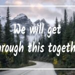 We Will Get Through This Together