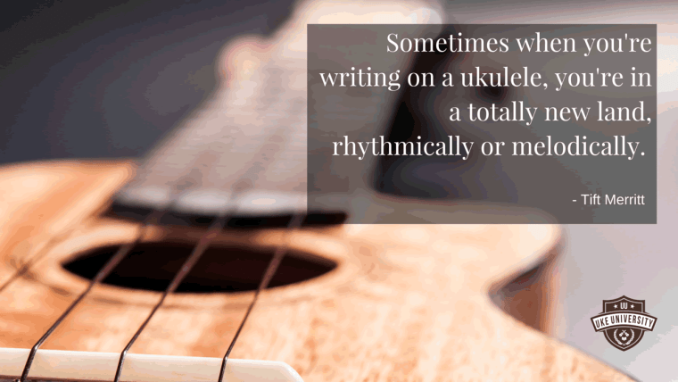 ukulele quote from tift merritt Sometimes when you're writing on a ukulele, you're in a totally new land, rhythmically or melodically.