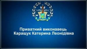 Приватний виконавець Каращук Катерина Леонідівна
