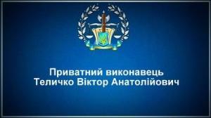 Приватний виконавець Теличко Віктор Анатолійович