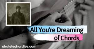 Read more about the article Liam Gallagher- All You're Dreaming Of Ukulele Chords (Ver2)