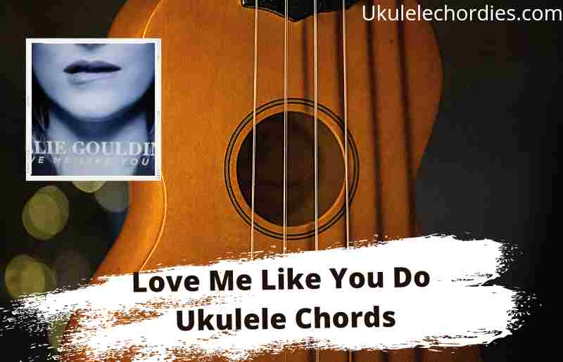 Read more about the article Love Me Like You Do Ukulele Chords By Ellie Goulding