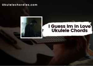 Read more about the article Guess Im In Love Ukulele Chords by Clinton Kane