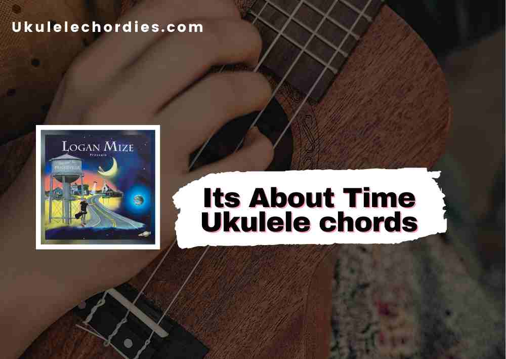 Read more about the article Its About Time Ukulele chords by Logan Mize
