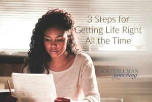 3 Steps for Getting Life Right All the Time VickiTillmanCoaching.com