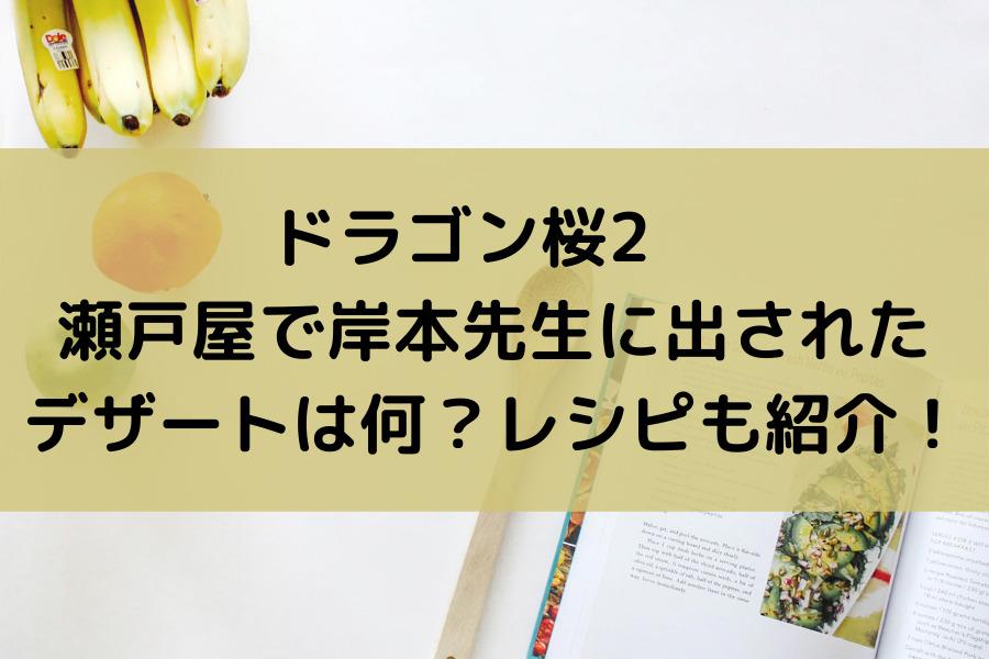 ドラゴン桜2 瀬戸屋で岸本先生に出されたデザートは何?レシピも紹介!
