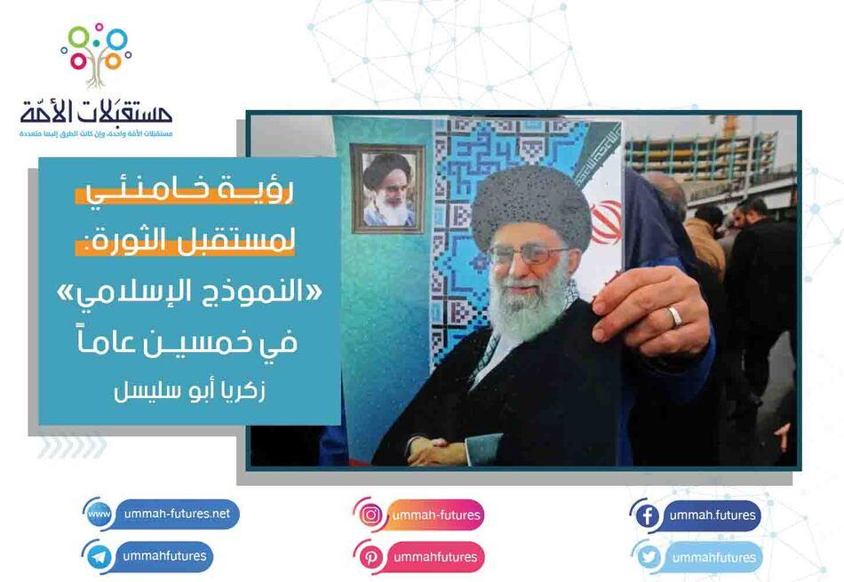 رؤية خامنئي لمستقبل الثورة: «النموذج الإسلامي» في خمسين عاماً   زكريا أبو سليسل