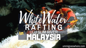 White Water Rafting Slim River | Ummi Goes Where?