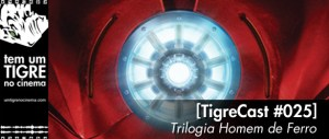 [TigreCast #25] Trilogia Homem de Ferro