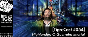 Highlander - O Guerreiro Imortal | TigreCast #54 | Podcast
