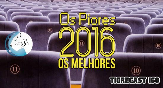 Os Piores e os Melhores de 2016 | TigreCast #160