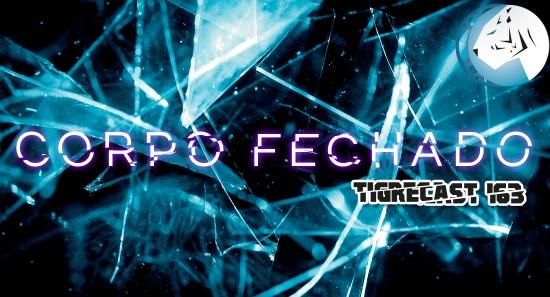 Corpo Fechado | TigreCast #163 | Podcast