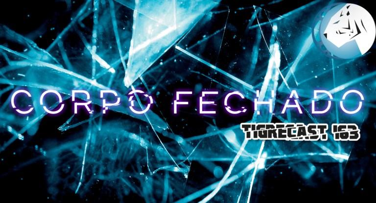 Corpo Fechado   TigreCast #163   Podcast