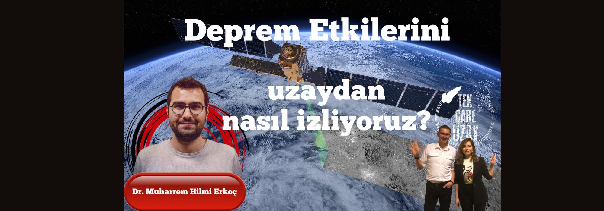 Deprem etkilerinin uzaydan izlenmesi, Konuk: Dr Muharrem Hilmi Erkoç