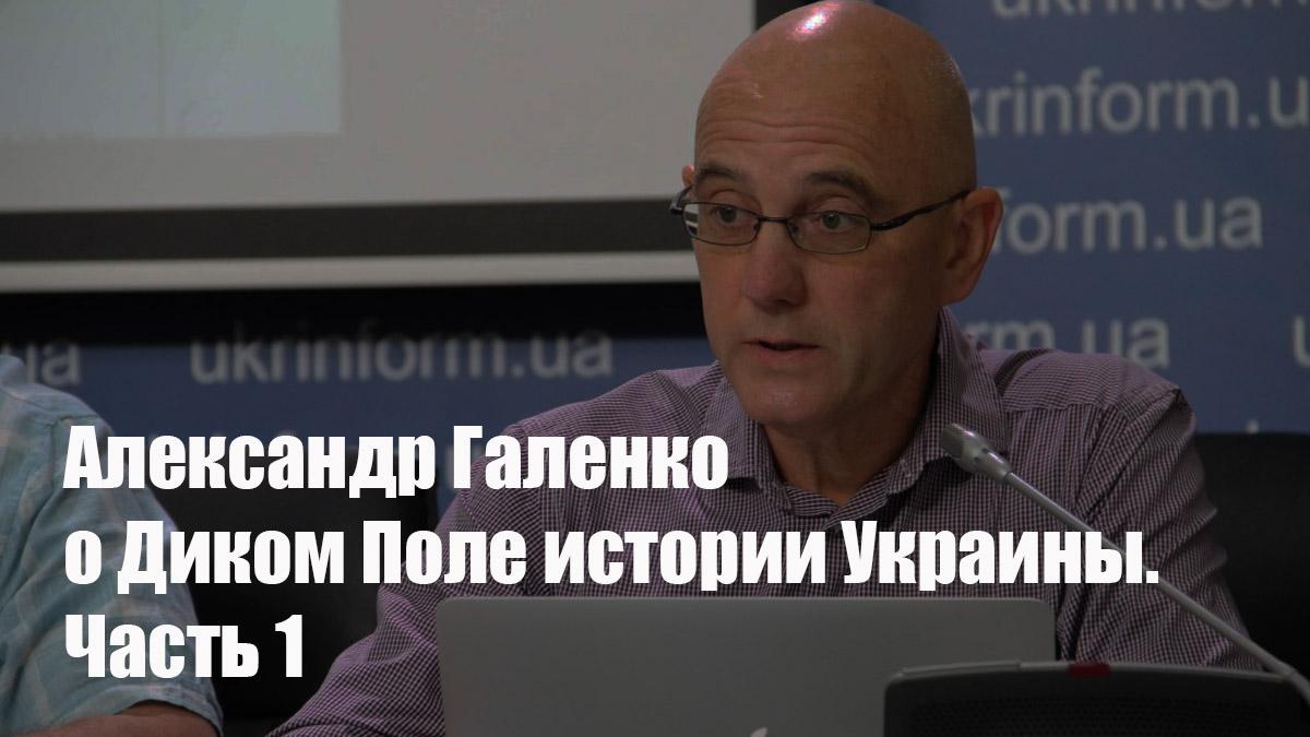 Александр Галенко о Диком Поле истории Украины 1