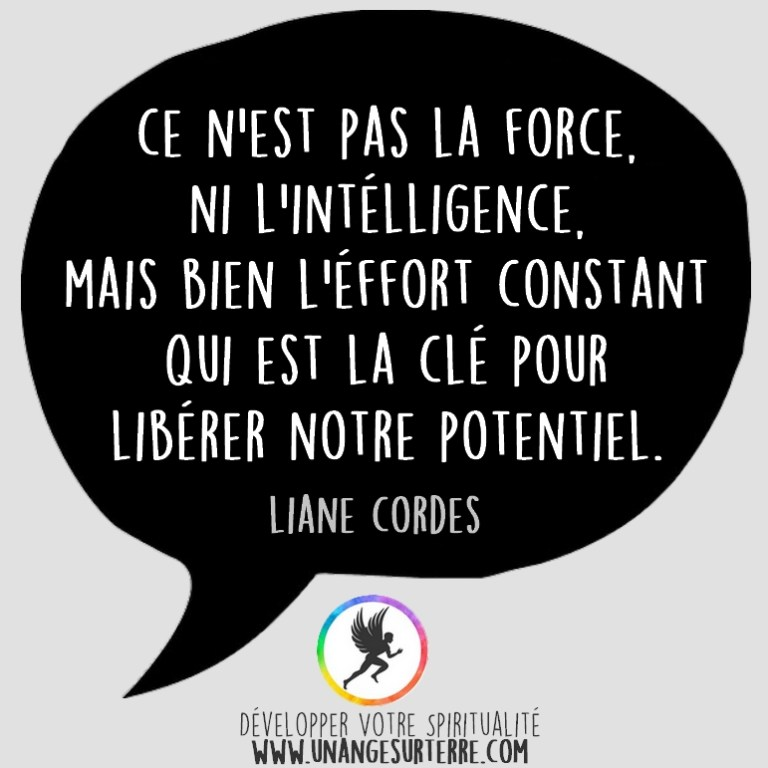 "Citation Spirituelle : ""Ce n'est pas la force, ni l'intelligence. Mais bien l'effort constant qui est la clé pour libérer notre potentiel"". Liane Cordes (un ange sur terre - unangesurterre.com)"
