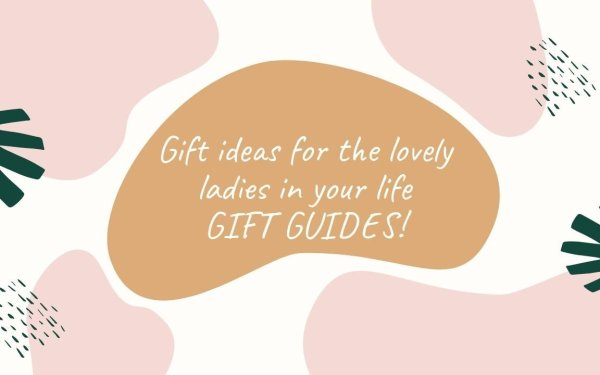 Gift ideas for the lovely ladies in your life: GIFT GUIDES