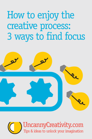 How to enjoy the creative process: 3 ways to find focus