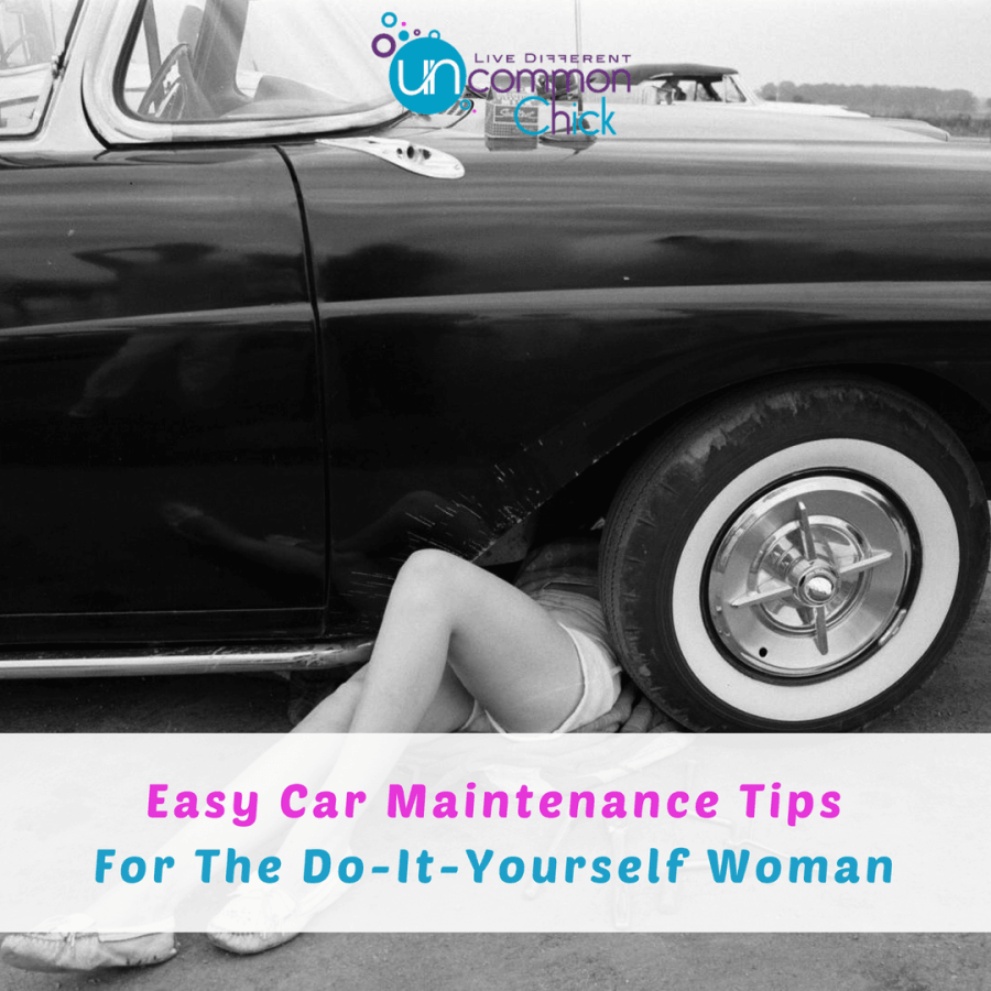Easy Car Maintenance Tips For The Do It Yourself Woman Uncommon Chick