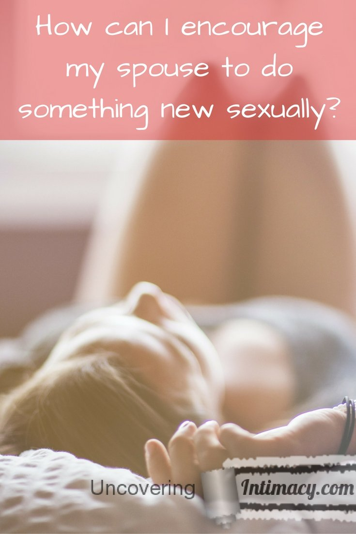How can I encourage my spouse to do something new sexually?