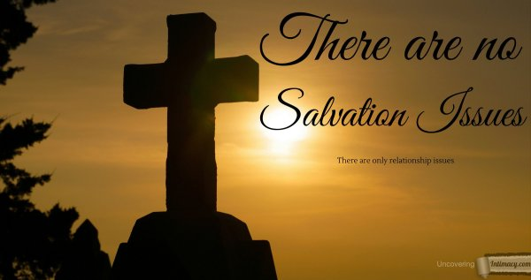 There are no salvation issues, there are only relationship issues